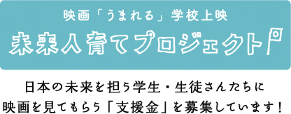 映画「うまれる」学校上映 未来人育てプロジェクト 日本の未来を担う学生・生徒さんたちに映画を見てもらう「支援金」を募集しています!